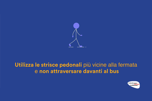 Utilizza le strisce pedonali più vicine alla fermata e non attraversare davanti al bus